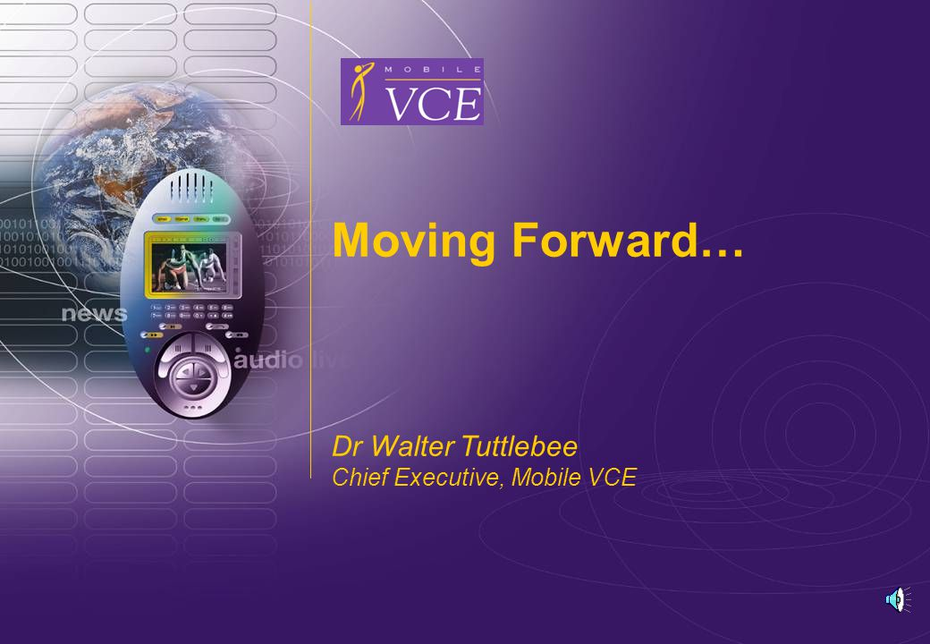 www.mobilevce.com © 2006 Mobile VCE Moving Forward… Dr Walter Tuttlebee Chief Executive, Mobile VCE