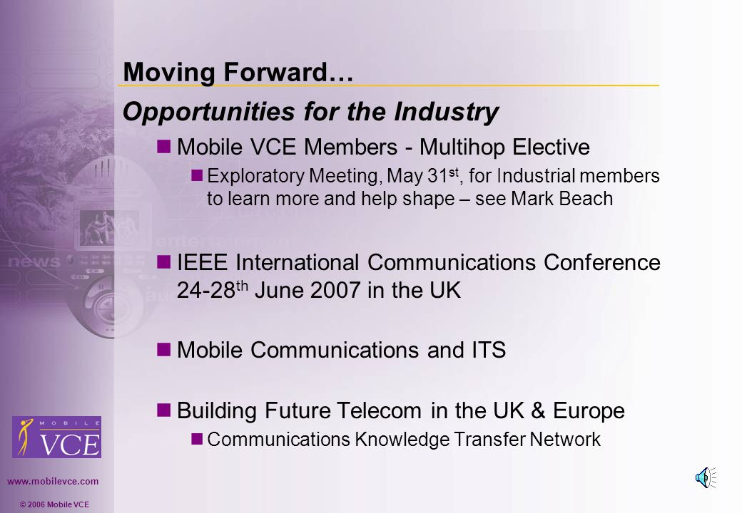 www.mobilevce.com © 2006 Mobile VCE Moving Forward… Opportunities for the Industry Mobile VCE Members - Multihop Elective Exploratory Meeting, May 31 st, for Industrial members to learn more and help shape – see Mark Beach IEEE International Communications Conference 24-28 th June 2007 in the UK Mobile Communications and ITS Building Future Telecom in the UK & Europe Communications Knowledge Transfer Network
