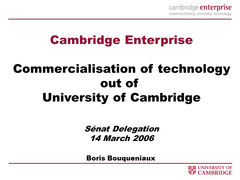Cambridge Enterprise Commercialisation of technology out of University of Cambridge Sénat Delegation 14 March 2006 Boris Bouqueniaux