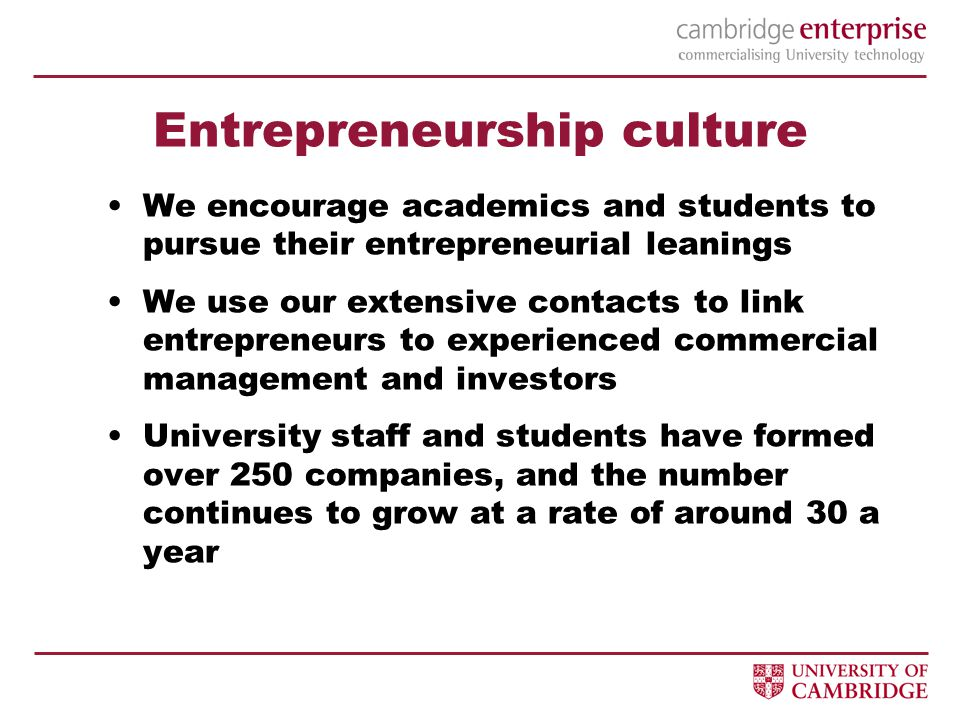 Entrepreneurship culture We encourage academics and students to pursue their entrepreneurial leanings We use our extensive contacts to link entrepreneurs to experienced commercial management and investors University staff and students have formed over 250 companies, and the number continues to grow at a rate of around 30 a year