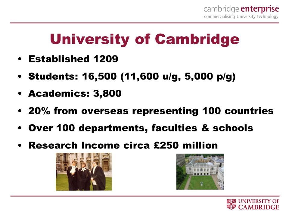 University of Cambridge Established 1209 Students: 16,500 (11,600 u/g, 5,000 p/g) Academics: 3,800 20% from overseas representing 100 countries Over 100 departments, faculties & schools Research Income circa £250 million