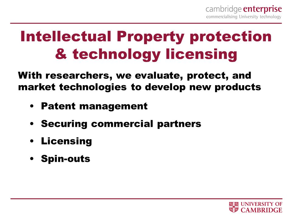 Intellectual Property protection & technology licensing Patent management Securing commercial partners Licensing Spin-outs With researchers, we evaluate, protect, and market technologies to develop new products