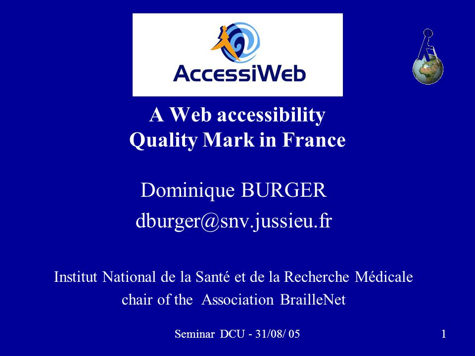 Seminar DCU - 31/08/ 051 A Web accessibility Quality Mark in France Dominique BURGER dburger@snv.jussieu.fr Institut National de la Santé et de la Rec
