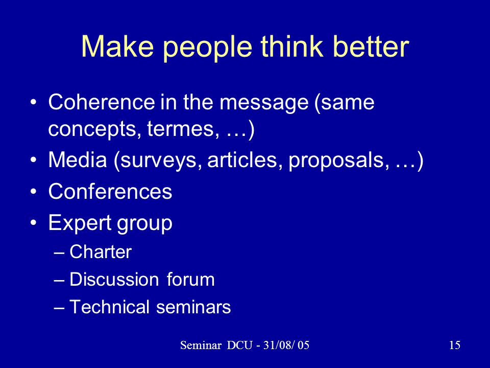 Seminar DCU - 31/08/ 0515 Make people think better Coherence in the message (same concepts, termes, …) Media (surveys, articles, proposals, …) Confere