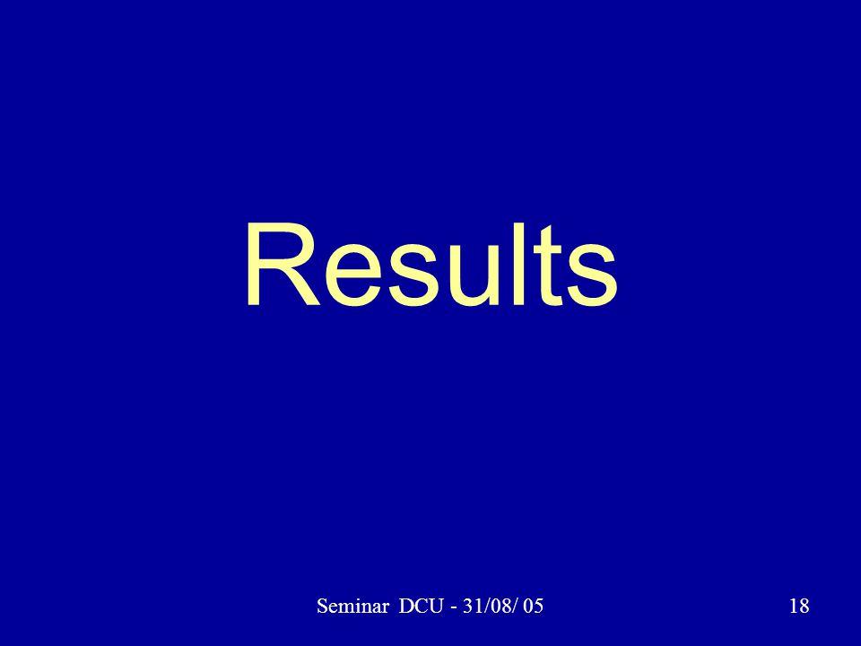 Seminar DCU - 31/08/ 0518 Results