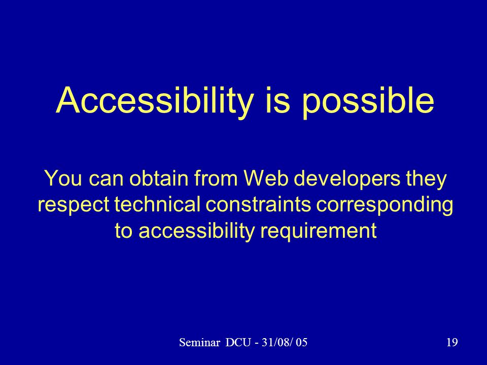 Seminar DCU - 31/08/ 0519 Accessibility is possible You can obtain from Web developers they respect technical constraints corresponding to accessibili