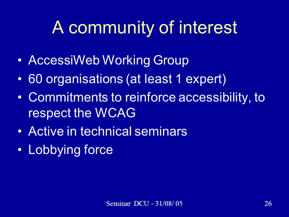 Seminar DCU - 31/08/ 0526 A community of interest AccessiWeb Working Group 60 organisations (at least 1 expert) Commitments to reinforce accessibility