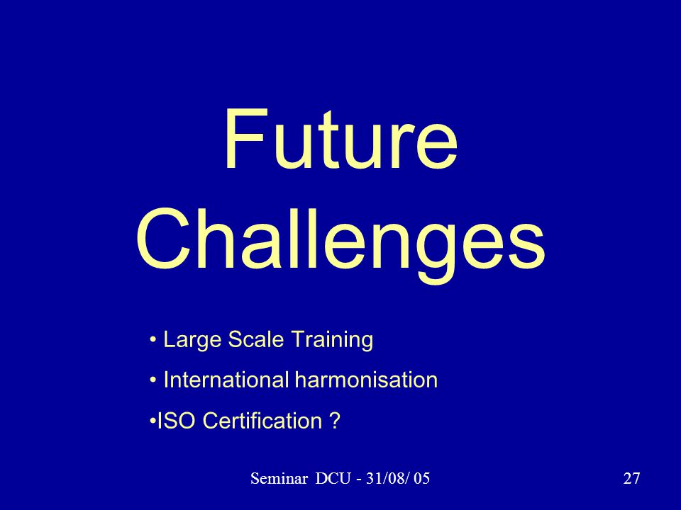 Seminar DCU - 31/08/ 0527 Future Challenges Large Scale Training International harmonisation ISO Certification ?