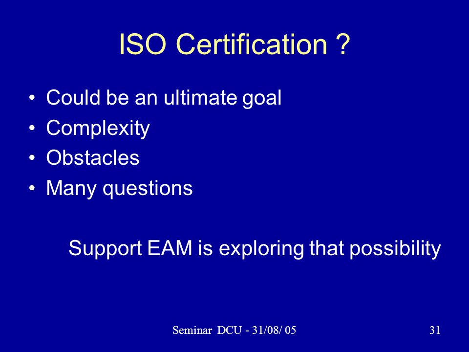 Seminar DCU - 31/08/ 0531 ISO Certification ? Could be an ultimate goal Complexity Obstacles Many questions Support EAM is exploring that possibility
