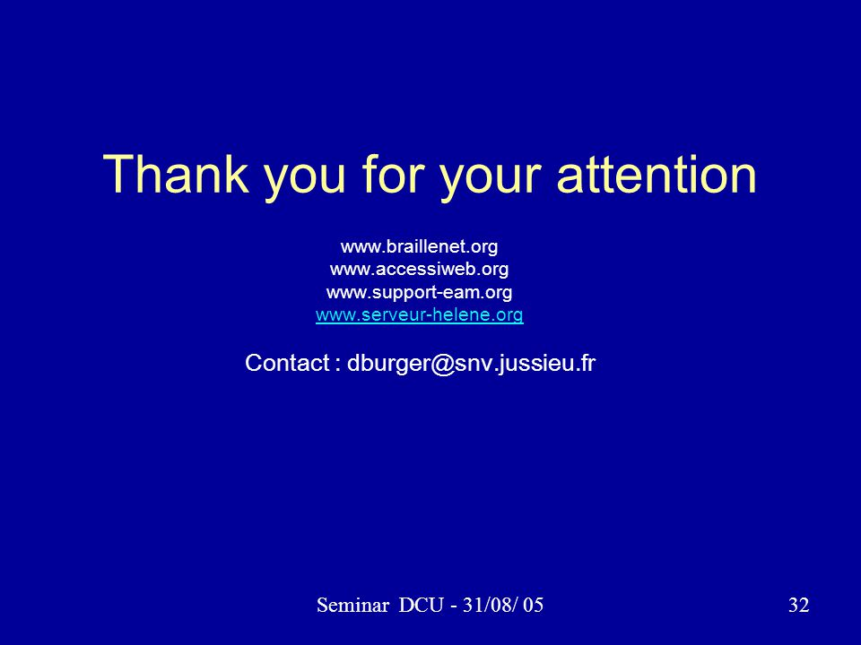 Seminar DCU - 31/08/ 0532 Thank you for your attention www.braillenet.org www.accessiweb.org www.support-eam.org www.serveur-helene.org Contact : dbur