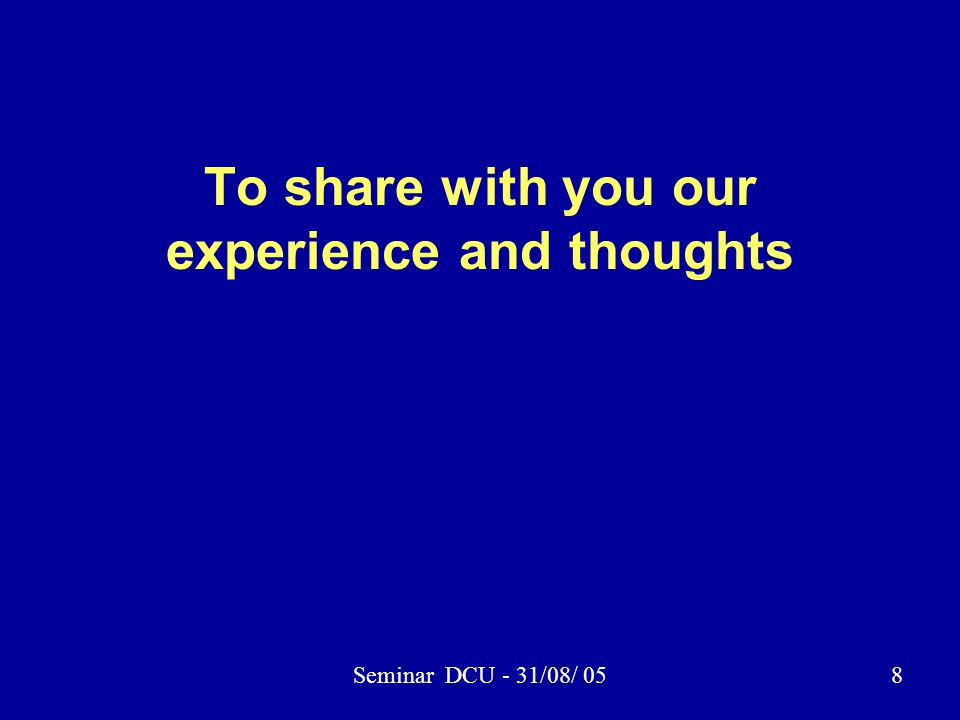 Seminar DCU - 31/08/ 058 To share with you our experience and thoughts