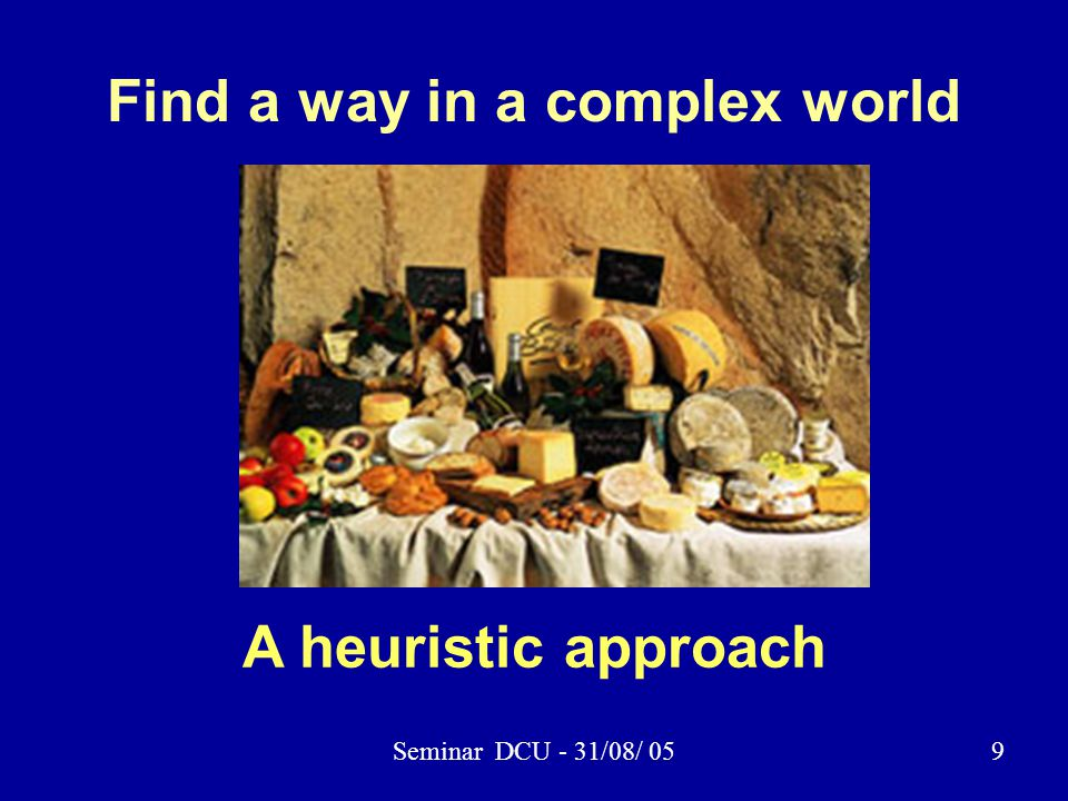 Seminar DCU - 31/08/ 059 Find a way in a complex world A heuristic approach