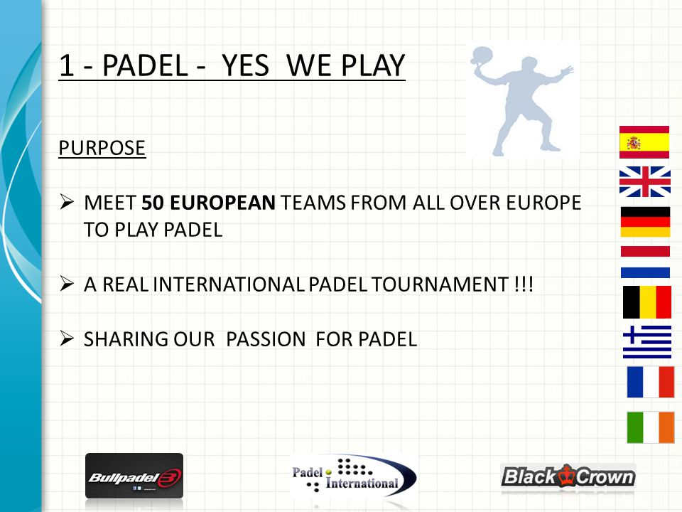 1 - PADEL - YES WE PLAY PURPOSE  MEET 50 EUROPEAN TEAMS FROM ALL OVER EUROPE TO PLAY PADEL  A REAL INTERNATIONAL PADEL TOURNAMENT !!.
