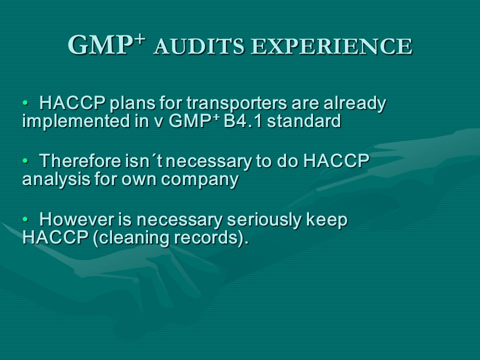 GMP + AUDITS EXPERIENCE HACCP plans for transporters are already implemented in v GMP + B4.1 standard HACCP plans for transporters are already impleme