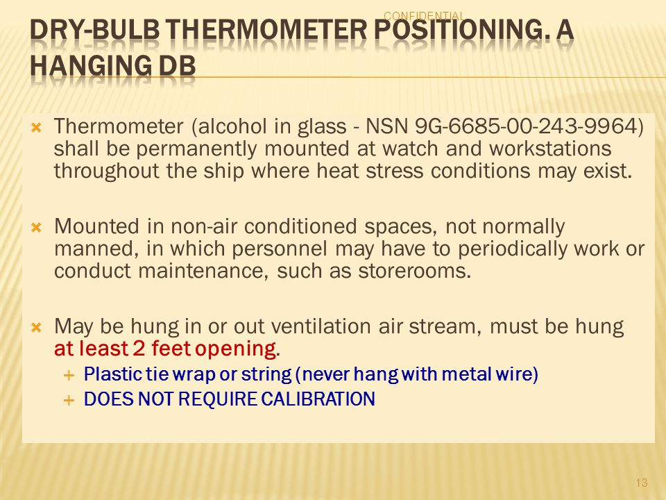  Thermometer (alcohol in glass - NSN 9G-6685-00-243-9964) shall be permanently mounted at watch and workstations throughout the ship where heat stress conditions may exist.