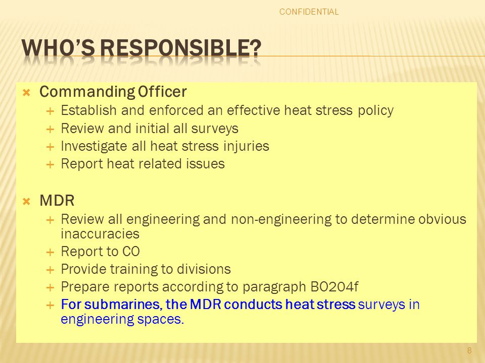  Commanding Officer  Establish and enforced an effective heat stress policy  Review and initial all surveys  Investigate all heat stress injuries  Report heat related issues  MDR  Review all engineering and non-engineering to determine obvious inaccuracies  Report to CO  Provide training to divisions  Prepare reports according to paragraph BO204f  For submarines, the MDR conducts heat stress surveys in engineering spaces.