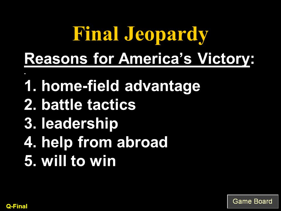 Final Jeopardy List 3 reasons how the American colonists were able to defeat the British and win the Revolutionary War.
