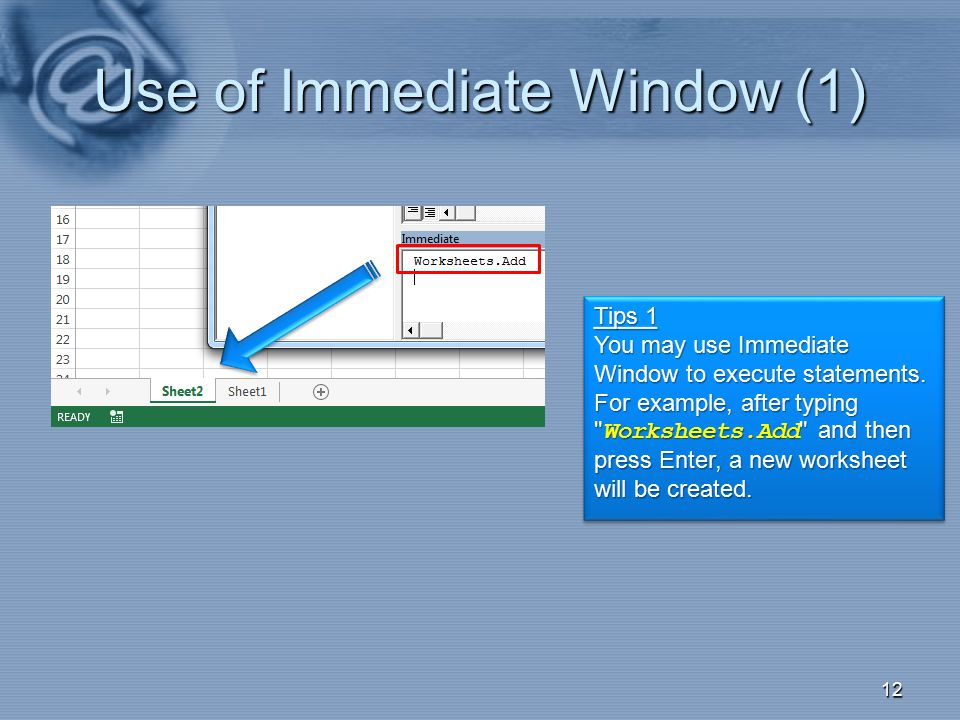 Use of Immediate Window (1) 12 Tips 1 You may use Immediate Window to execute statements. For example, after typing