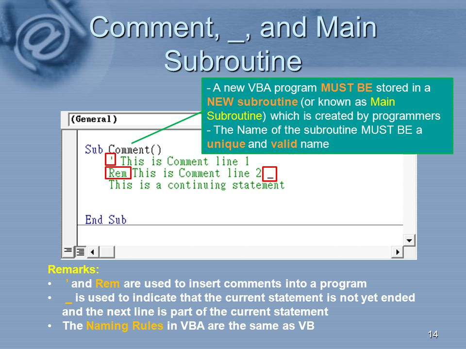 Comment, _, and Main Subroutine 14 Remarks: ' and Rem are used to insert comments into a program _ is used to indicate that the current statement is n