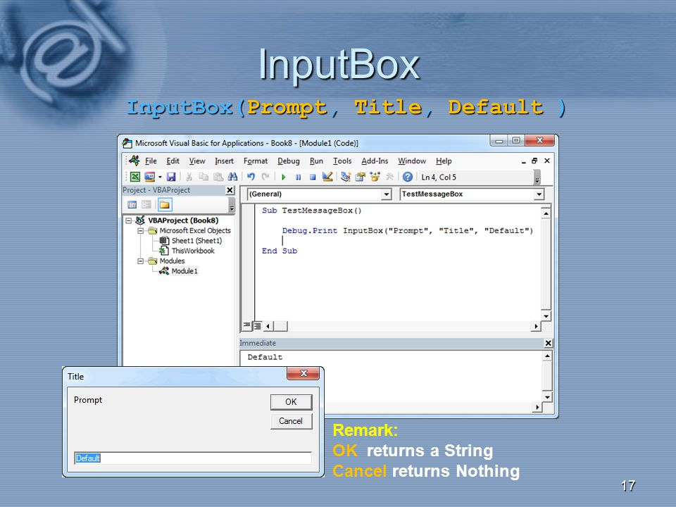 InputBox 17 Remark: OK returns a String Cancel returns Nothing InputBox(Prompt, Title, Default )