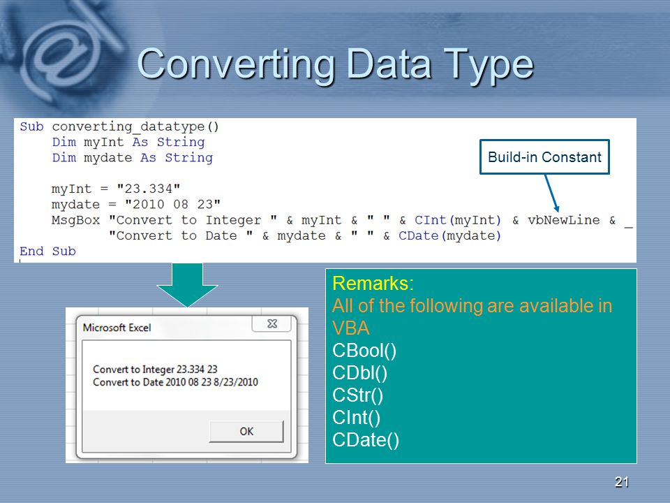 Converting Data Type 21 Remarks: All of the following are available in VBA CBool() CDbl() CStr() CInt() CDate() Build-in Constant