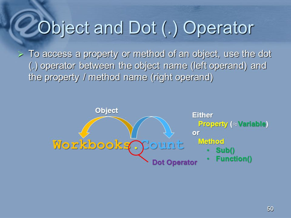 Object and Dot (.) Operator  To access a property or method of an object, use the dot (.) operator between the object name (left operand) and the pro