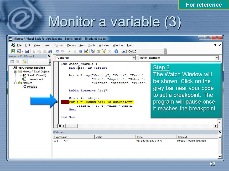 Monitor a variable (3) 63 Step 3 The Watch Window will be shown. Click on the grey bar near your code to set a breakpoint. The program will pause once