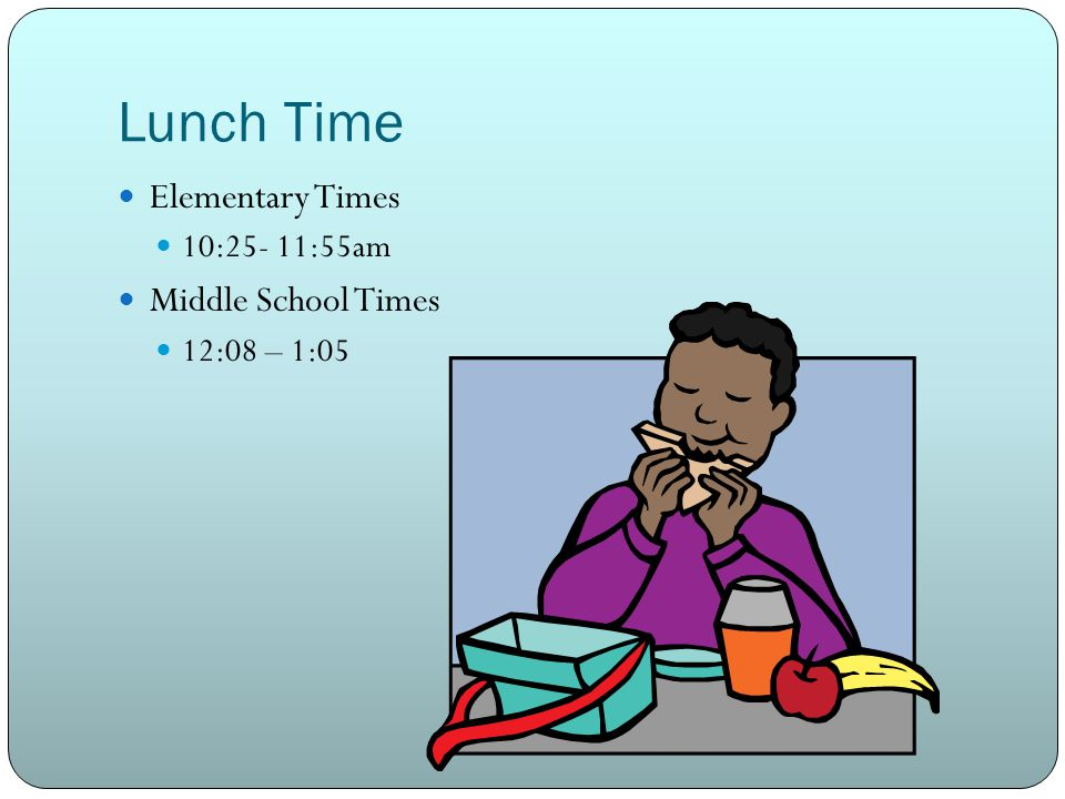 Lunch Time Elementary Times 10:25- 11:55am Middle School Times 12:08 – 1:05