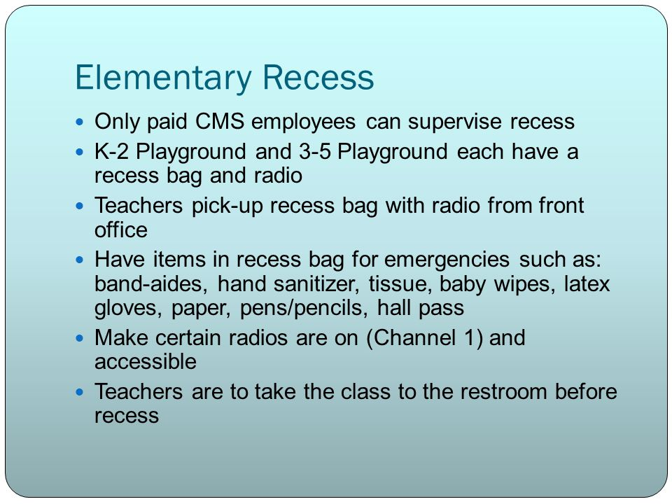 Elementary Recess Only paid CMS employees can supervise recess K-2 Playground and 3-5 Playground each have a recess bag and radio Teachers pick-up recess bag with radio from front office Have items in recess bag for emergencies such as: band-aides, hand sanitizer, tissue, baby wipes, latex gloves, paper, pens/pencils, hall pass Make certain radios are on (Channel 1) and accessible Teachers are to take the class to the restroom before recess