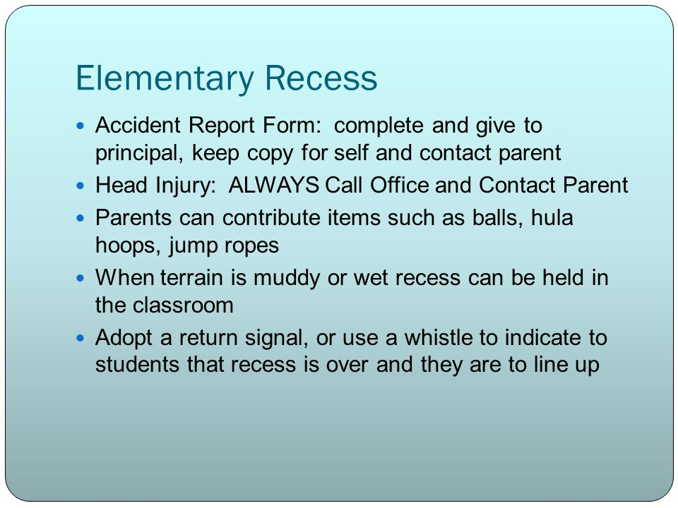 Elementary Recess Accident Report Form: complete and give to principal, keep copy for self and contact parent Head Injury: ALWAYS Call Office and Contact Parent Parents can contribute items such as balls, hula hoops, jump ropes When terrain is muddy or wet recess can be held in the classroom Adopt a return signal, or use a whistle to indicate to students that recess is over and they are to line up