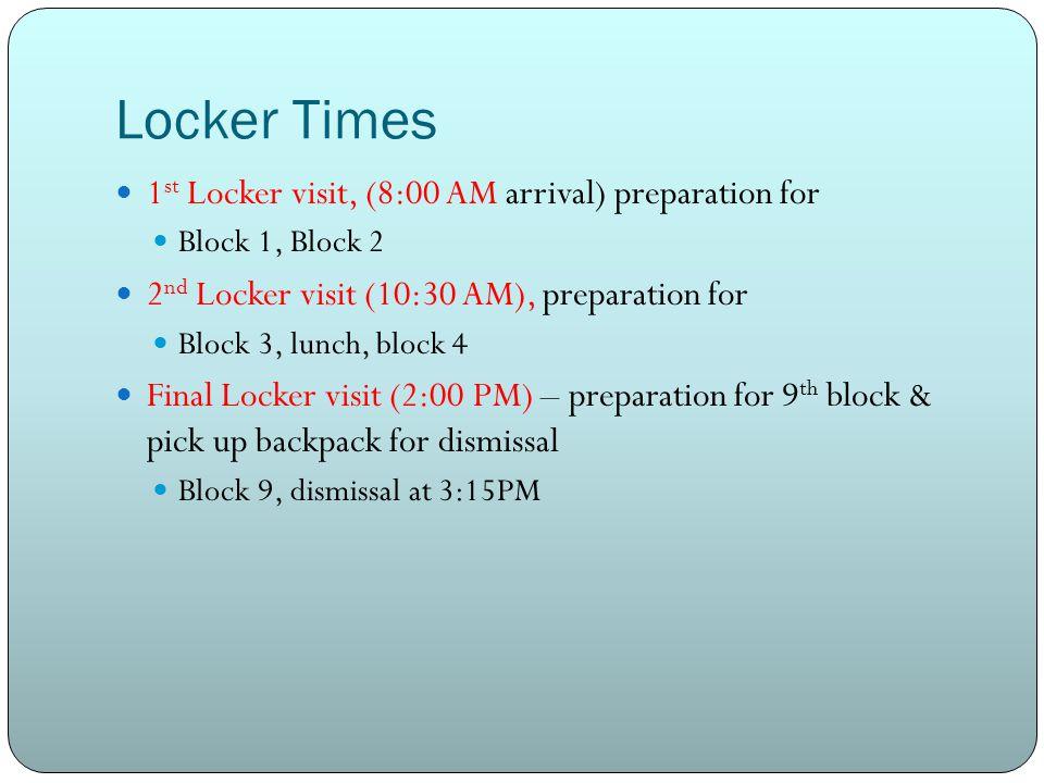 Locker Times 1 st Locker visit, (8:00 AM arrival) preparation for Block 1, Block 2 2 nd Locker visit (10:30 AM), preparation for Block 3, lunch, block