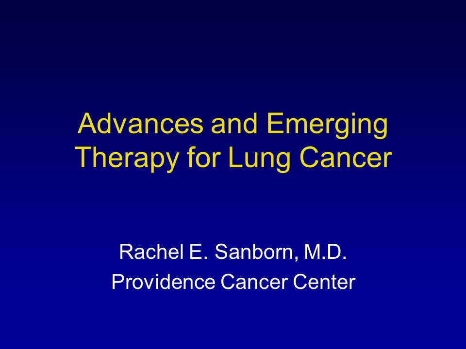 Advances and Emerging Therapy for Lung Cancer Rachel E. Sanborn, M.D. Providence Cancer Center