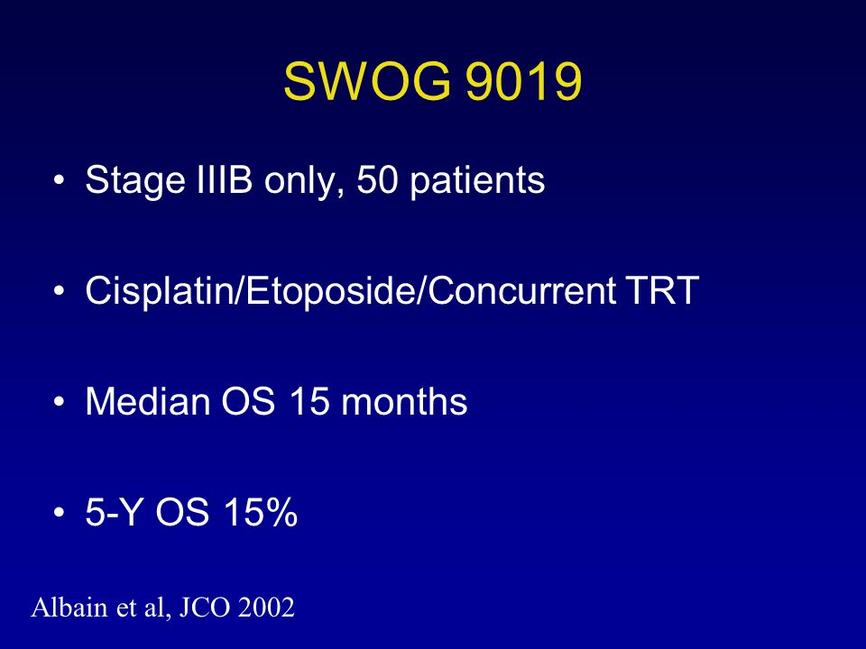 SWOG 9019 Stage IIIB only, 50 patients Cisplatin/Etoposide/Concurrent TRT Median OS 15 months 5-Y OS 15% Albain et al, JCO 2002