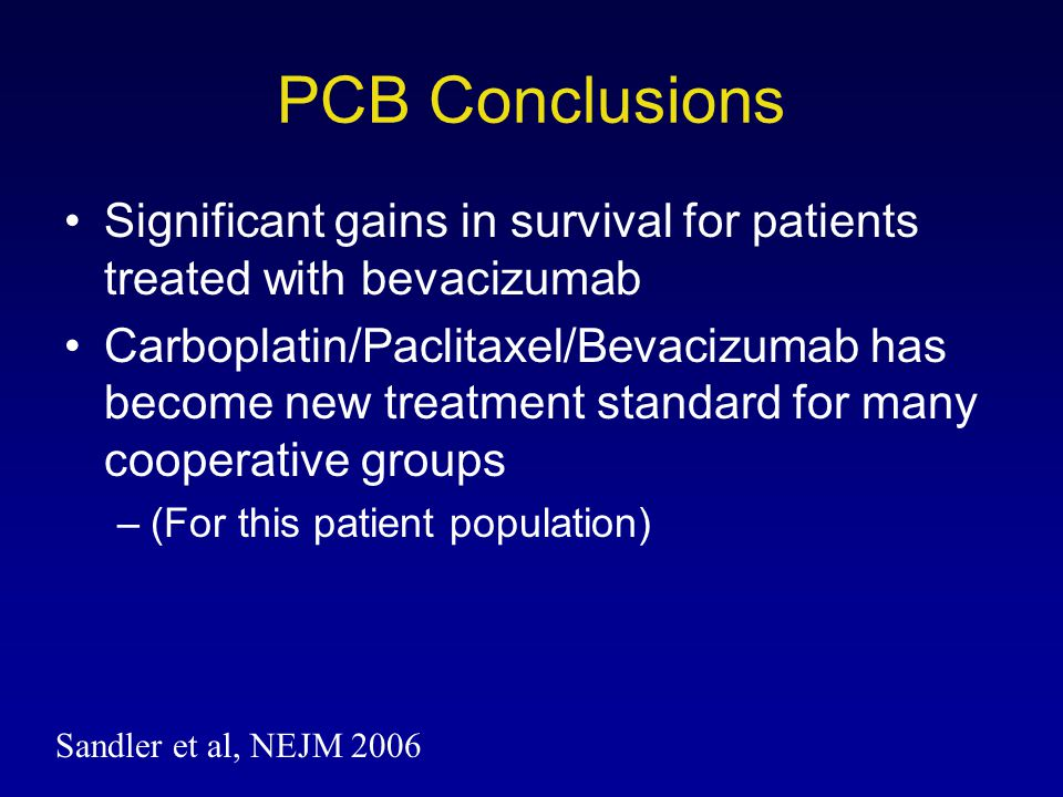 PCB Conclusions Significant gains in survival for patients treated with bevacizumab Carboplatin/Paclitaxel/Bevacizumab has become new treatment standa