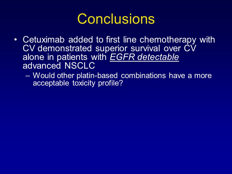 Conclusions Cetuximab added to first line chemotherapy with CV demonstrated superior survival over CV alone in patients with EGFR detectable advanced