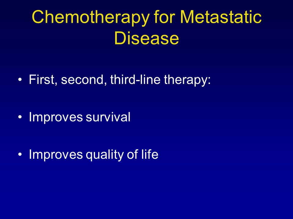 Chemotherapy for Metastatic Disease First, second, third-line therapy: Improves survival Improves quality of life