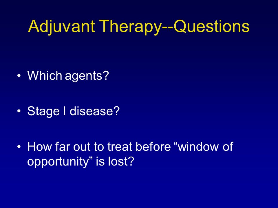 "Adjuvant Therapy--Questions Which agents? Stage I disease? How far out to treat before ""window of opportunity"" is lost?"