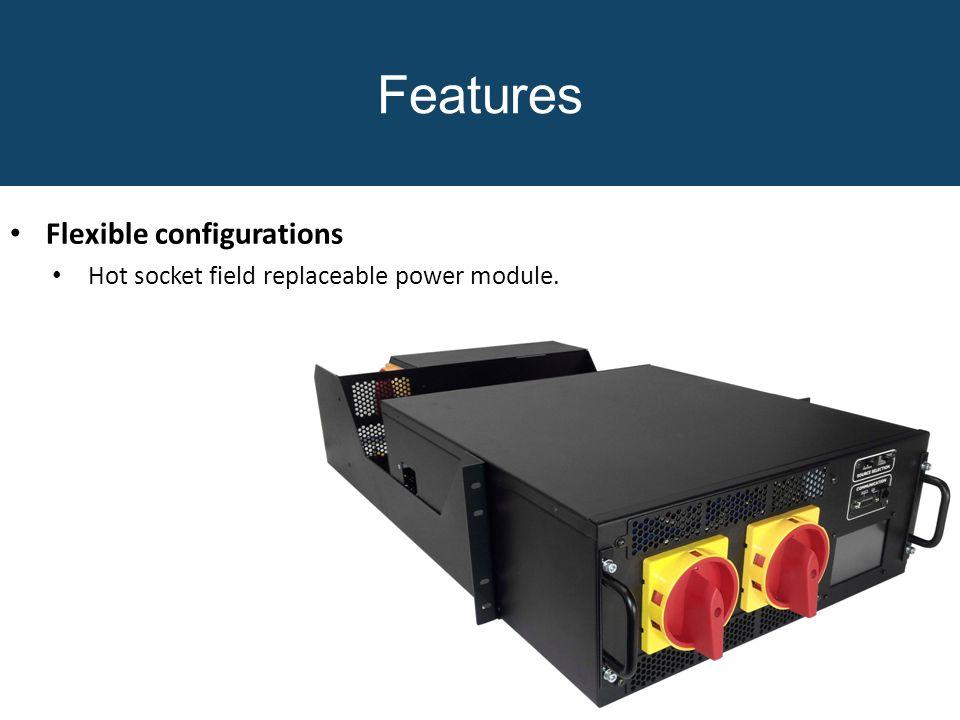 Features Flexible configurations Hot socket field replaceable power module.