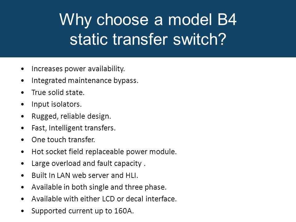 Why choose a model B4 static transfer switch? Increases power availability. Integrated maintenance bypass. True solid state. Input isolators. Rugged,