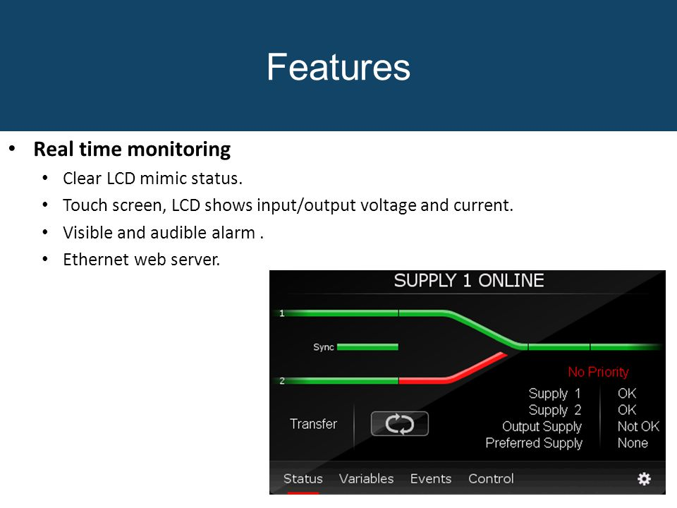 Features Real time monitoring Clear LCD mimic status. Touch screen, LCD shows input/output voltage and current. Visible and audible alarm. Ethernet we