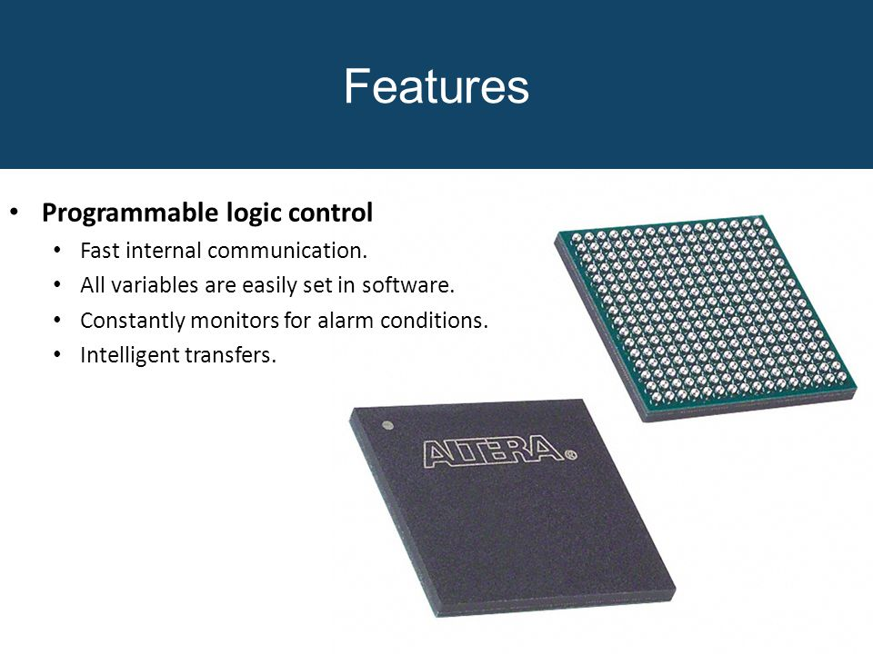 Features Programmable logic control Fast internal communication. All variables are easily set in software. Constantly monitors for alarm conditions. I
