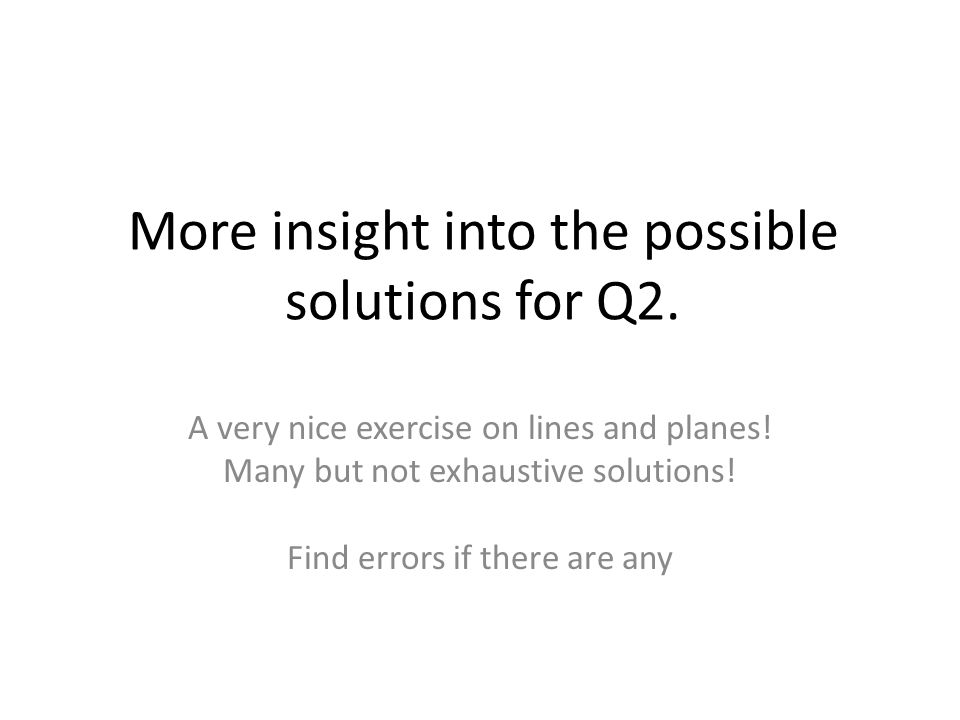 More insight into the possible solutions for Q2. A very nice exercise on lines and planes.
