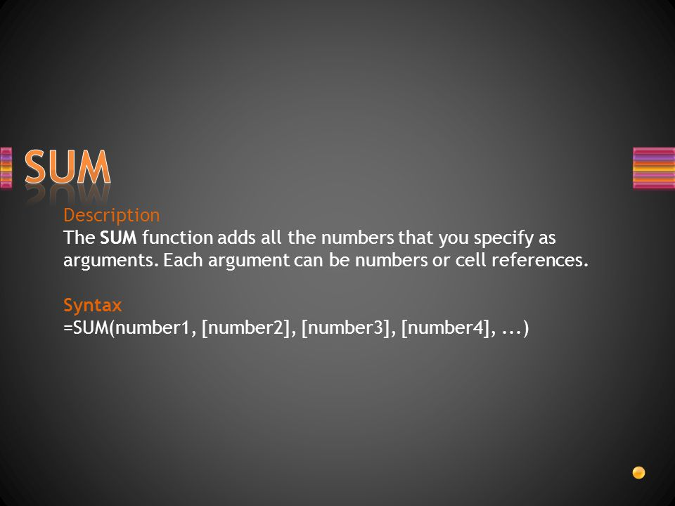 Description The SUM function adds all the numbers that you specify as arguments. Each argument can be numbers or cell references. Syntax =SUM(number1,