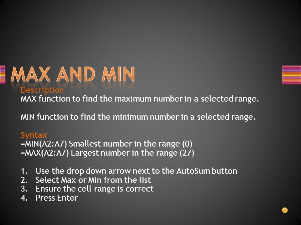 Description MAX function to find the maximum number in a selected range. MIN function to find the minimum number in a selected range. Syntax =MIN(A2:A