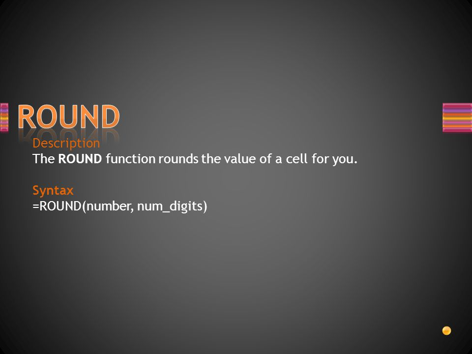 Description The ROUND function rounds the value of a cell for you. Syntax =ROUND(number, num_digits)