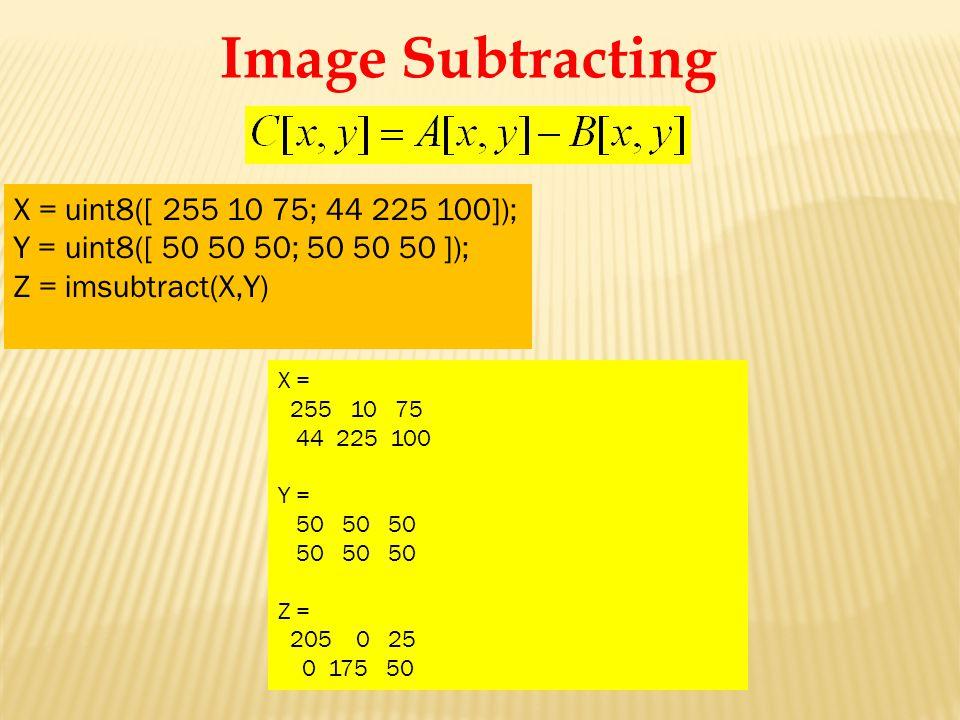 X = 255 10 75 44 225 100 Y = 50 50 50 Z = 205 0 25 0 175 50 X = uint8([ 255 10 75; 44 225 100]); Y = uint8([ 50 50 50; 50 50 50 ]); Z = imsubtract(X,Y) Image Subtracting