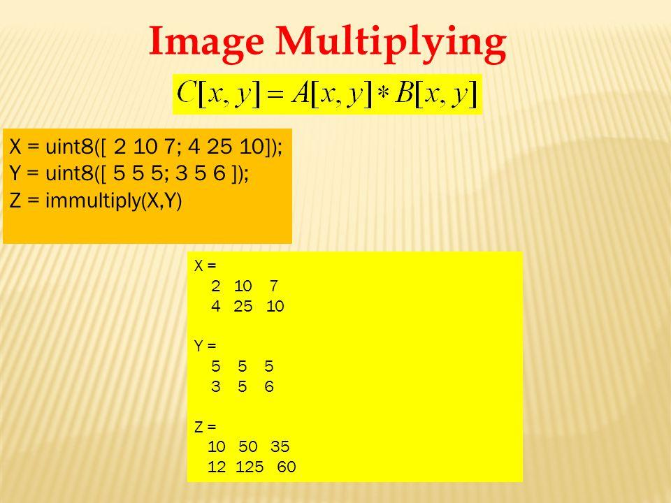 X = 2 10 7 4 25 10 Y = 5 5 5 3 5 6 Z = 10 50 35 12 125 60 X = uint8([ 2 10 7; 4 25 10]); Y = uint8([ 5 5 5; 3 5 6 ]); Z = immultiply(X,Y) Image Multiplying