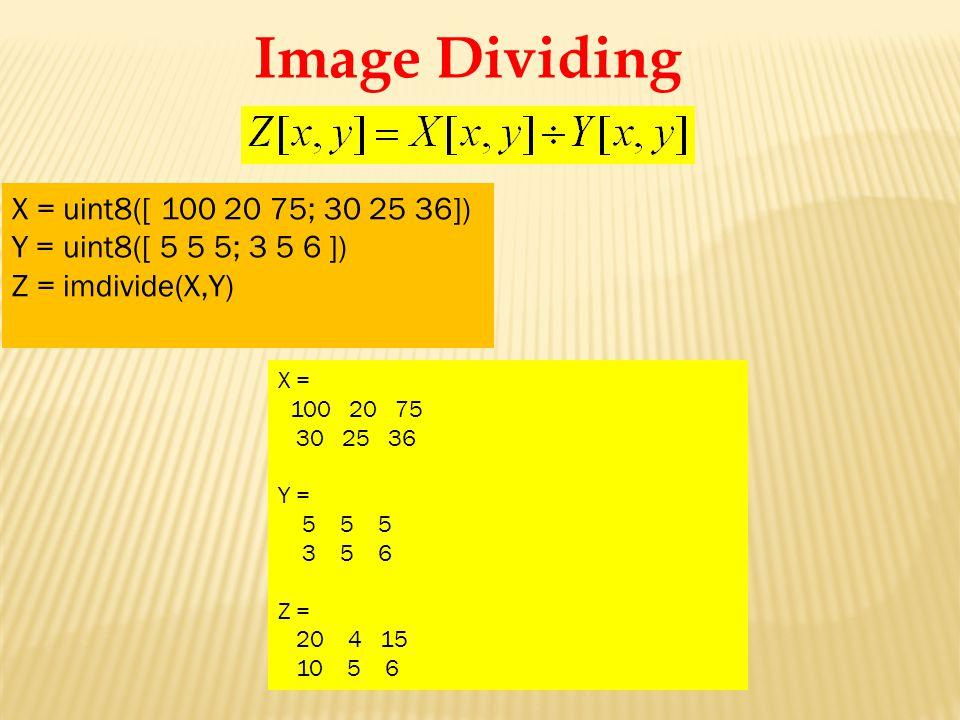 X = 100 20 75 30 25 36 Y = 5 5 5 3 5 6 Z = 20 4 15 10 5 6 X = uint8([ 100 20 75; 30 25 36]) Y = uint8([ 5 5 5; 3 5 6 ]) Z = imdivide(X,Y) Image Dividing