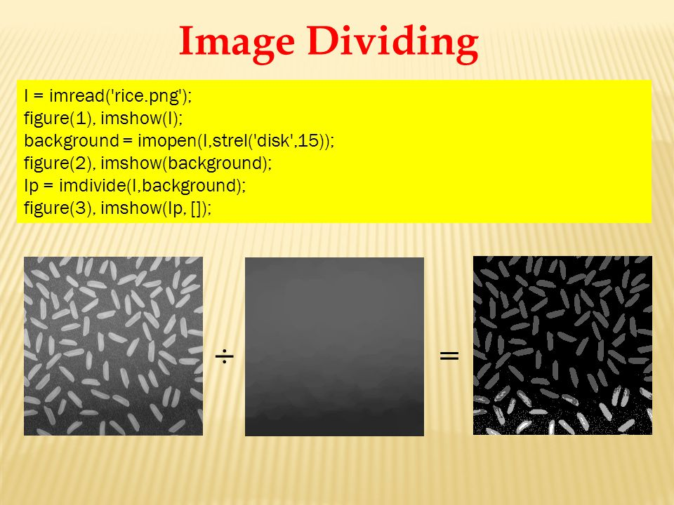 I = imread('rice.png'); figure(1), imshow(I); background = imopen(I,strel('disk',15)); figure(2), imshow(background); Ip = imdivide(I,background); fig