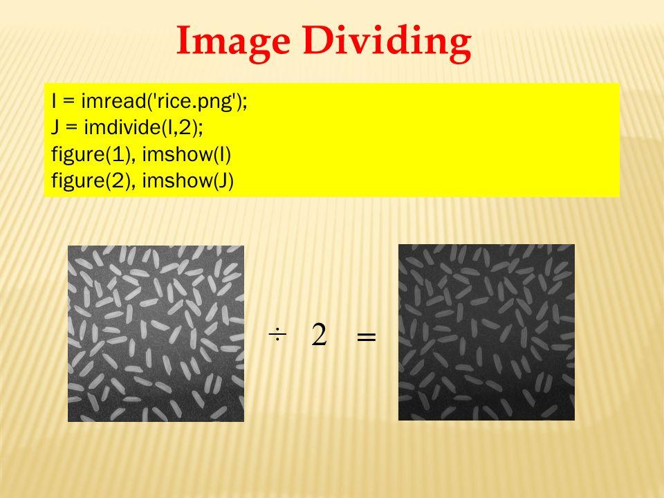 Image Dividing ÷ 2 = I = imread( rice.png ); J = imdivide(I,2); figure(1), imshow(I) figure(2), imshow(J)